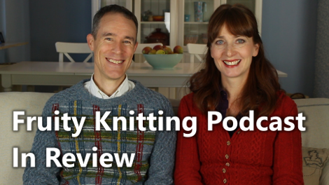 Fruity Knitting Podcast - In Review